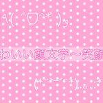 かわいい顔文字まとめ~【笑顔】編~